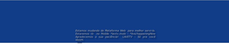 Estamos mudando de Plataforma Web  para melhor servi-lo. Estaremos tb  no Mobile *lavtv.mobi - *live/happeningNow  Agradecemos a sua paciência!  LAVETV - Só pra vocêWebM.