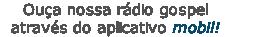 Ouça nossa rádio gospel         através do aplicativo mobil!